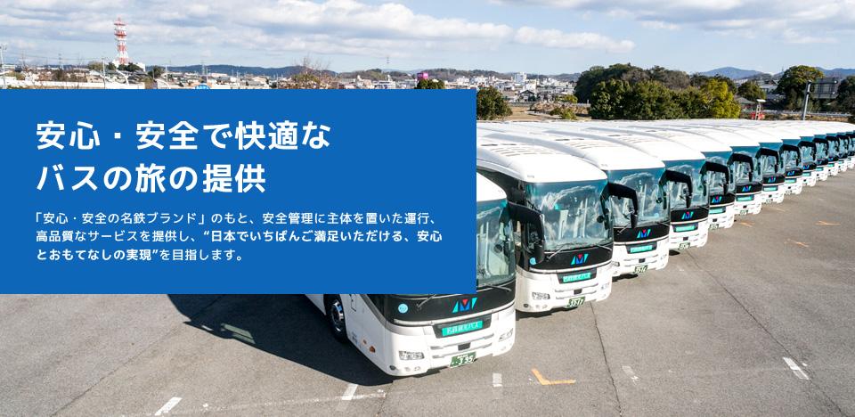 """安心・安全で快適なバスの旅の提供 「安心・安全の名鉄ブランド」のもと、安全管理に主体を置いた運行、高品質なサービスを提供し、""""日本でいちばんご満足いただける、安心とおもてなしの実現""""を目指します。"""
