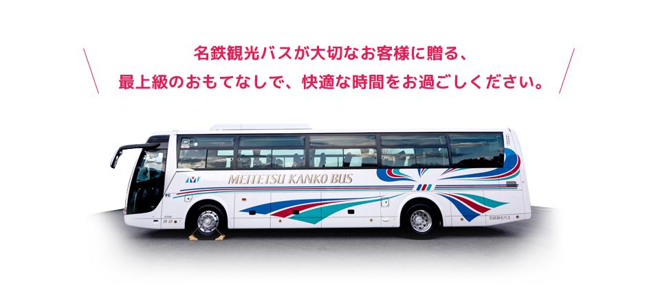 名鉄観光バスが大切なお客様に贈る、 最上級のおもてなしで、快適な時間をお過ごしください。